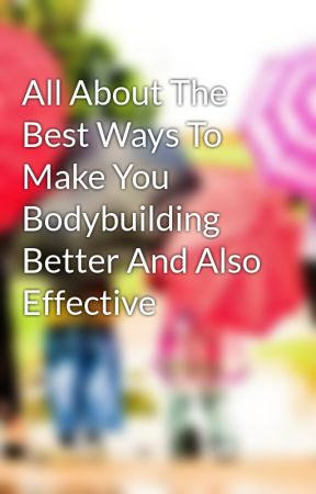 All About The Best Ways To Make You Bodybuilding Better And Also Effective by duckvon51