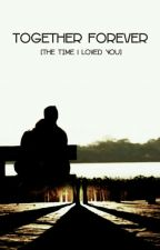 TOGETHER FOREVER [The Time I Loved You] Versi Revisi by ElynStory