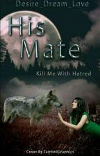 His Mate~Kill Me With Hatred #wattys2017  by Desire_dream_love