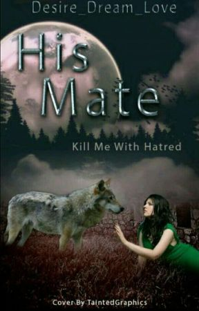 His Mate~Kill Me With Hatred. completed✔ Editing. by Desire_dream_love