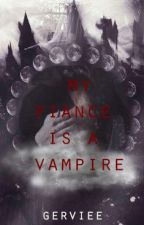 MY FIANCE IS A VAMPIRE(Completed) by Gerviee