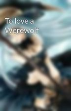 To love a Werewolf by Mianorra