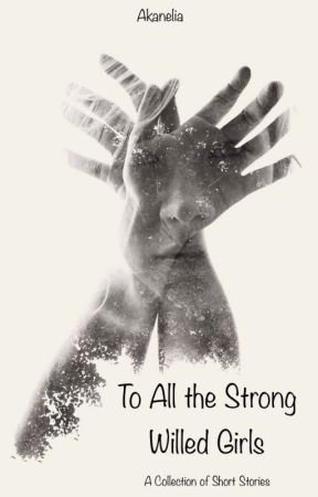 To All the Strong Willed Girls by Akanelia