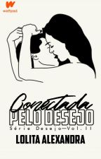 Conectada pelo Desejo | Série Desejo - II | [em breve!] by LolitaAlexandra