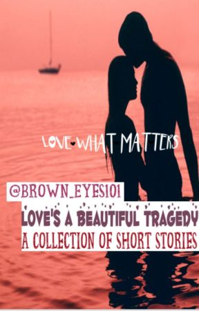 Love's a Beautiful Tragedy (Short Story Collection) by Brown_Eyes101