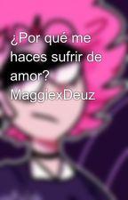 ¿Por qué me haces sufrir de amor? MaggiexDeuz by EmmaCristhianReyesSa