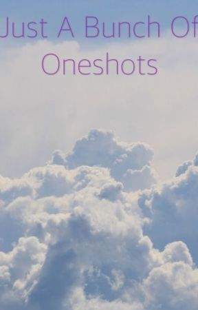 Just A Bunch Of Oneshots by loonierlovegood