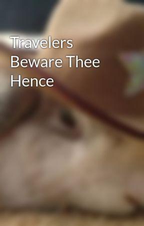 Travelers Beware Thee Hence by bmleonard97