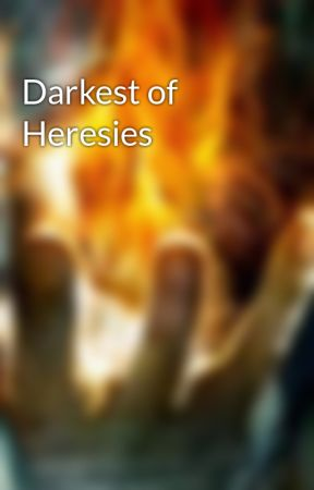 Darkest of Heresies by CelticKnight