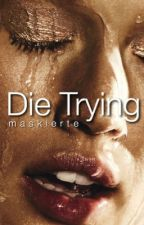 Die trying by maskierte