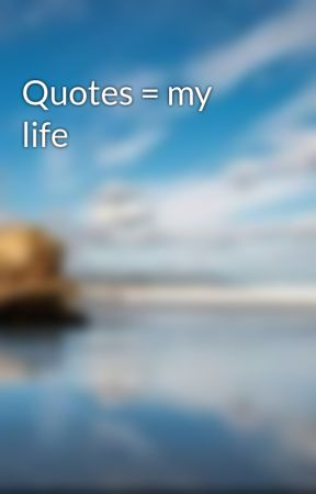 Quotes = my life by youthoughtlol213