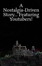 A Nostalgia-Driven Story... Featuring Youtubers! by mbunnyj