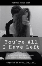 You're All I Have Left by ugh_its_lex_