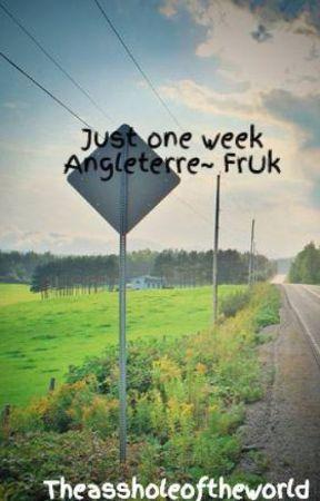 Just one week  Angleterre~ FrUk by Theassholeoftheworld