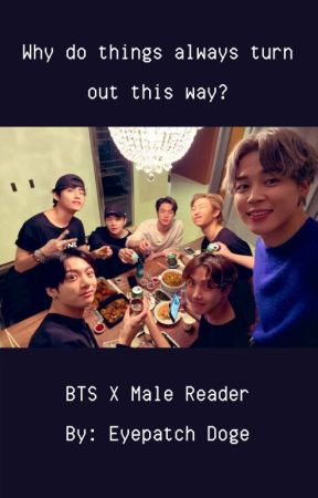 Why do things always turn out this way? (BTS X Male Reader) by EyePatchDoge
