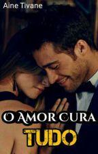 O Amor Cura Tudo by Aine_Tivane