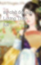 sự chờ đợi của Lương Thần full by linhizyzi