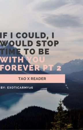 If I could, I would stop time to be with you forever PT 2 by ExoticArmy26