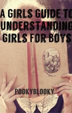 A Girls Guide to Understanding Girls for Boys by xFallenDownx
