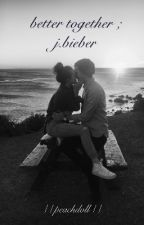 better together ; j.bieber by peachdoII