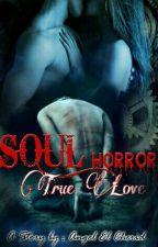 SOUL HORROR  (True Love) by PrincessKhaisy