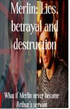 Merlin: Lies, betrayal and destruction by EmmaWilliams66