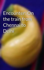 Encounter: On the train from Chennai to Delhi by cluelesswonder