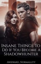 Insane Things To Do If You Become A Shadowhunter. by Awkward_Normallity