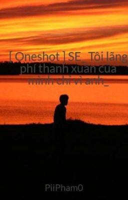 [ Oneshot ] SE_ Tôi lãng phí thanh xuân của mình chỉ vì anh_