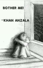 BOTHER ME!! by Khananzala