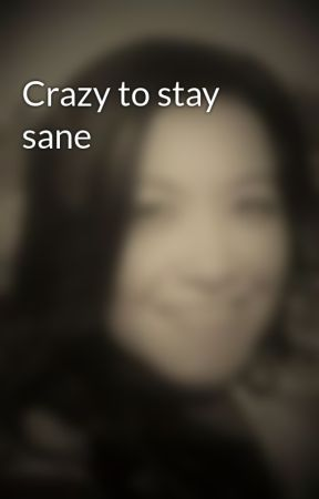 Crazy to stay sane by JaileneAguilar