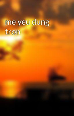 me yeu dung tron