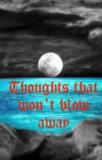Thoughts that won't blow away by tears_fallin