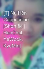 [T] Nụ Hôn Cappuccino [Short fic | HanChul, YeWook, KyuMin] by nhimhannie
