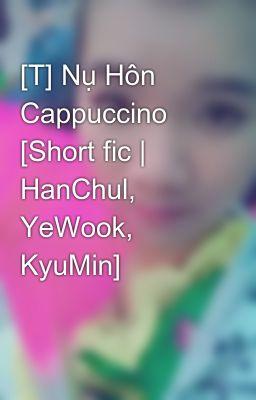 [T] Nụ Hôn Cappuccino [Short fic | HanChul, YeWook, KyuMin]