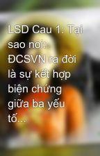 LSD Cau 1: Tại sao nói: ĐCSVN ra đời là sự kết hợp biện chứng giữa ba yếu tố... by hangktt198