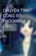 CHUYỆN TÌNH CÔNG SỞ - FROGMAN (18+) by kun9xhp
