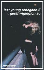 last young renegade // geoff wigington au by heartlikeharry