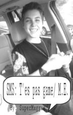 SMS: T'es pas game/ M.E. by SuperMxggxe