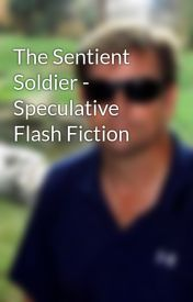 The Sentient Soldier - Speculative Flash Fiction by JL_Stratton