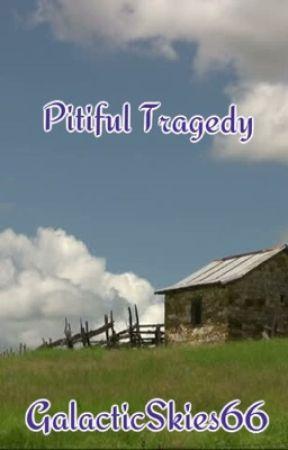 Pitiful Tragedy  by GalacticSkies06