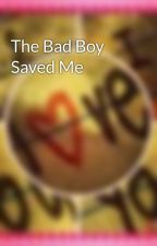 The Bad Boy Saved Me by TheSecretStoryKeeper