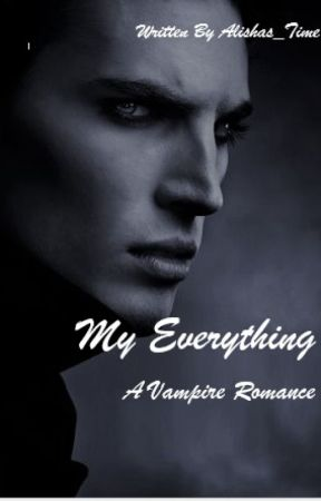 My Everything | A Vampire Romance | by Alishas_time
