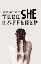Then She Happened by aldengreyzvel