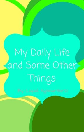My Daily Life and Some Other Things by Liquid_typewriter21