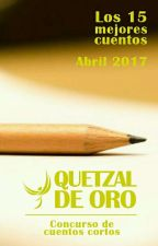Los 15 mejores cuentos, abril 2017 - Quetzal de Oro: Concurso de cuentos cortos by CaptainQuetzal