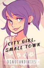 City Girl, Small Town (COMPLETE) by donutandfries