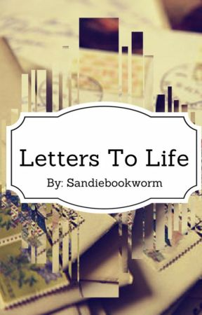 Letters To Life by Sandiebookworm12