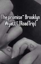 The promise ~Brooklyn Wyatt~(RoadTrip) by allnightannie