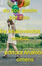 Sou assim por que sou by Analovelobisomens